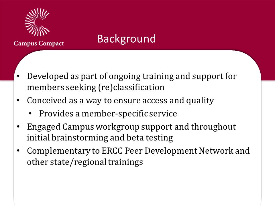 Background Developed as part of ongoing training and support for members seeking (re)classification Conceived as a way to ensure access and quality Provides a member-specific service Engaged Campus workgroup support and throughout initial brainstorming and beta testing Complementary to ERCC Peer Development Network and other state/regional trainings