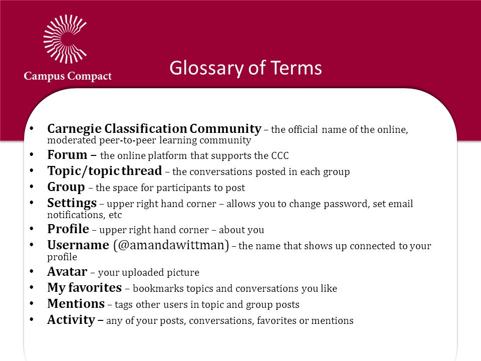 Glossary of Terms Carnegie Classification Community – the official name of the online, moderated peer-to-peer learning community Forum – the online platform that supports the CCC Topic/topic thread – the conversations posted in each group Group – the space for participants to post Settings – upper right hand corner – allows you to change password, set email notifications, etc Profile – upper right hand corner – about you Username (@amandawittman) – the name that shows up connected to your profile Avatar – your uploaded picture My favorites – bookmarks topics and conversations you like Mentions – tags other users in topic and group posts Activity – any of your posts, conversations, favorites or mentions