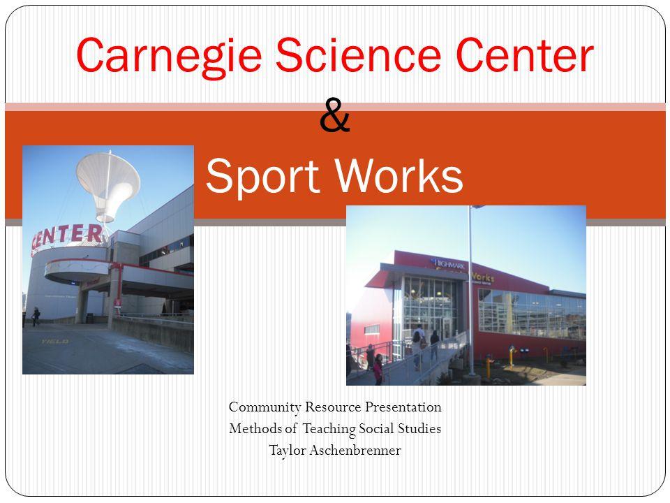 Community Resource Presentation Methods of Teaching Social Studies Taylor Aschenbrenner Carnegie Science Center & Sport Works