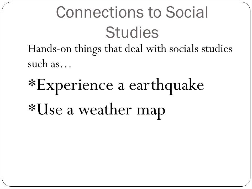 Connections to Social Studies Hands-on things that deal with socials studies such as… *Experience a earthquake *Use a weather map