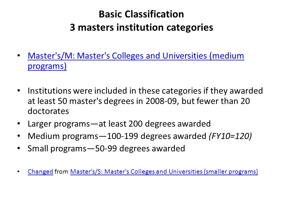 Basic Classification 3 masters institution categories Master s/M: Master s Colleges and Universities (medium programs) Master s/M: Master s Colleges and Universities (medium programs) Institutions were included in these categories if they awarded at least 50 master s degrees in 2008-09, but fewer than 20 doctorates Larger programs—at least 200 degrees awarded Medium programs—100-199 degrees awarded (FY10=120) Small programs—50-99 degrees awarded Changed from Master s/S: Master s Colleges and Universities (smaller programs) ChangedMaster s/S: Master s Colleges and Universities (smaller programs)