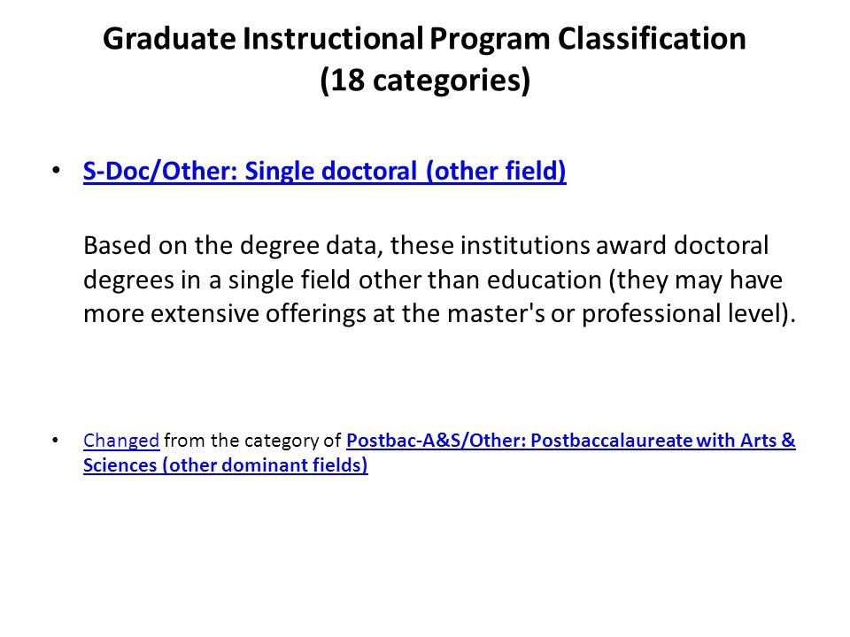 Graduate Instructional Program Classification (18 categories) S-Doc/Other: Single doctoral (other field) Based on the degree data, these institutions award doctoral degrees in a single field other than education (they may have more extensive offerings at the master s or professional level).