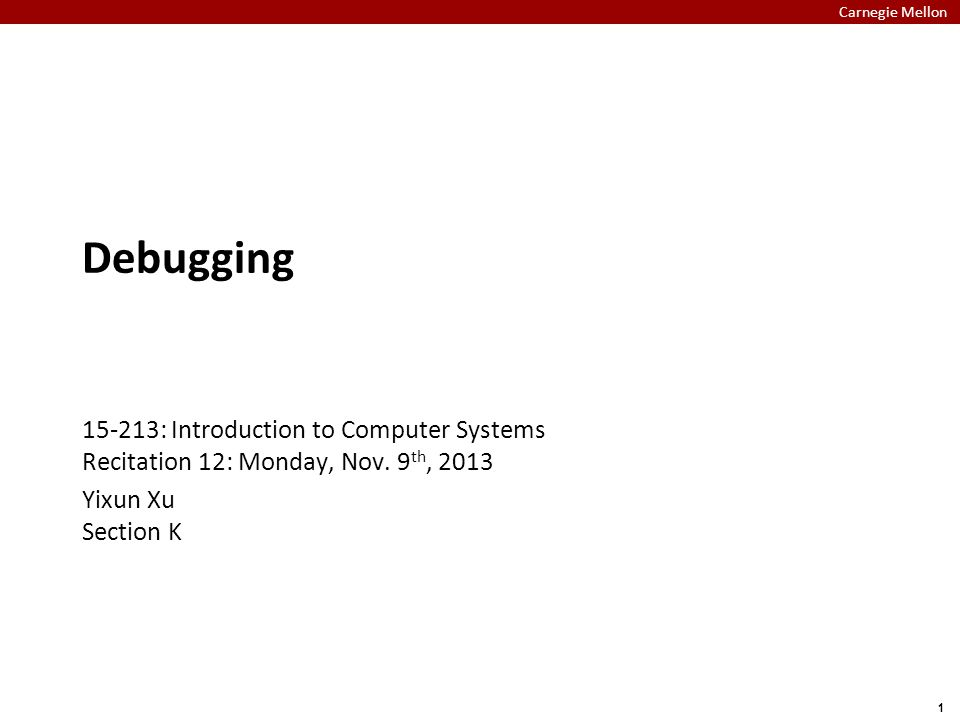 Carnegie Mellon 1 Debugging 15-213: Introduction to Computer Systems Recitation 12: Monday, Nov.
