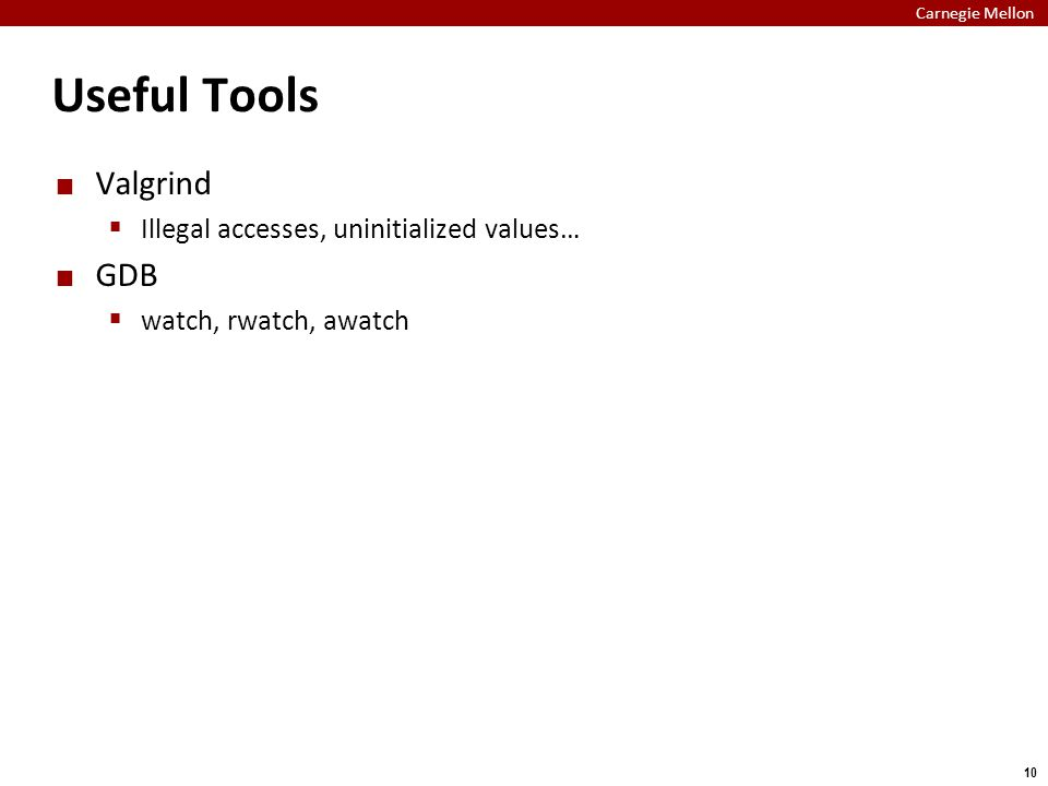 Carnegie Mellon 10 Useful Tools Valgrind  Illegal accesses, uninitialized values… GDB  watch, rwatch, awatch