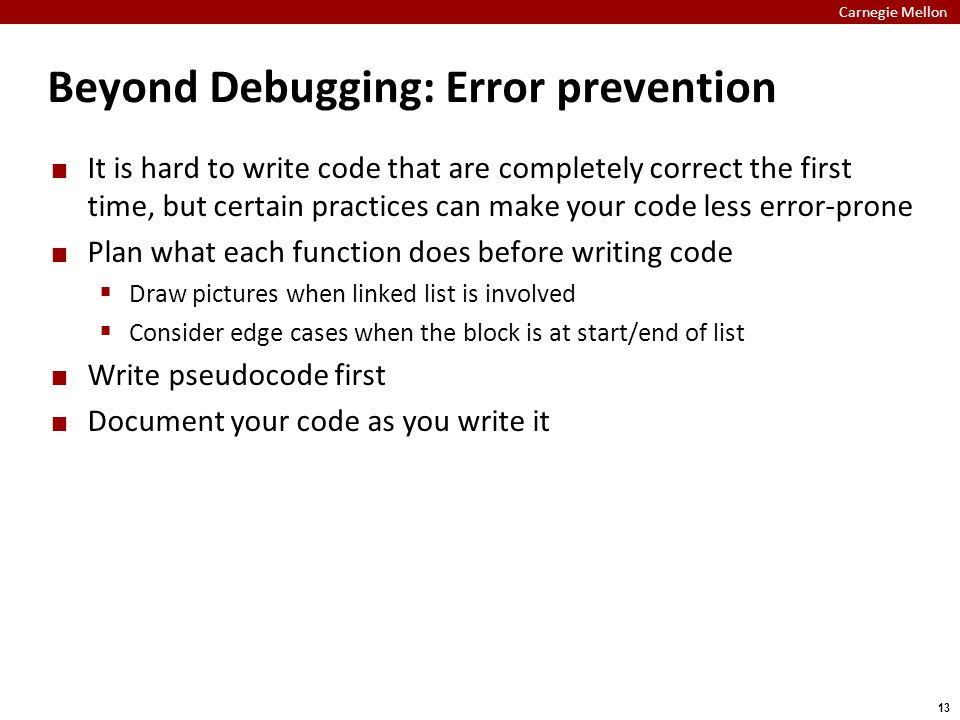 Carnegie Mellon 13 Beyond Debugging: Error prevention It is hard to write code that are completely correct the first time, but certain practices can make your code less error-prone Plan what each function does before writing code  Draw pictures when linked list is involved  Consider edge cases when the block is at start/end of list Write pseudocode first Document your code as you write it