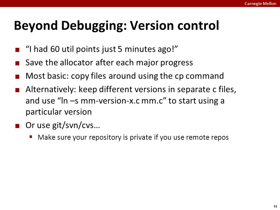 Carnegie Mellon 14 Beyond Debugging: Version control I had 60 util points just 5 minutes ago! Save the allocator after each major progress Most basic: copy files around using the cp command Alternatively: keep different versions in separate c files, and use ln –s mm-version-x.c mm.c to start using a particular version Or use git/svn/cvs…  Make sure your repository is private if you use remote repos