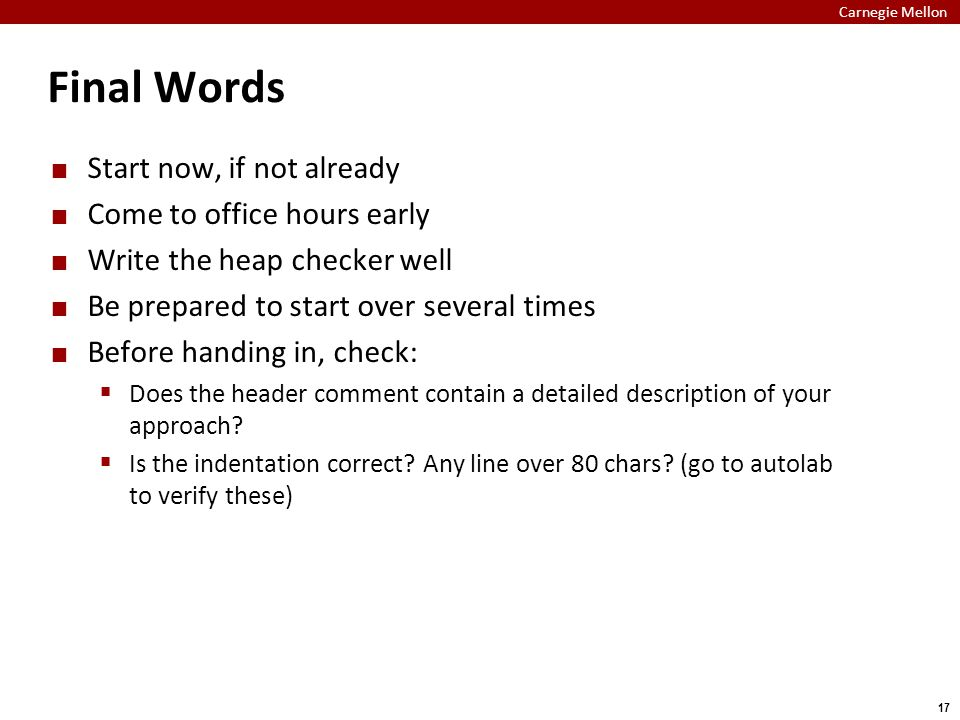 Carnegie Mellon 17 Final Words Start now, if not already Come to office hours early Write the heap checker well Be prepared to start over several times Before handing in, check:  Does the header comment contain a detailed description of your approach.