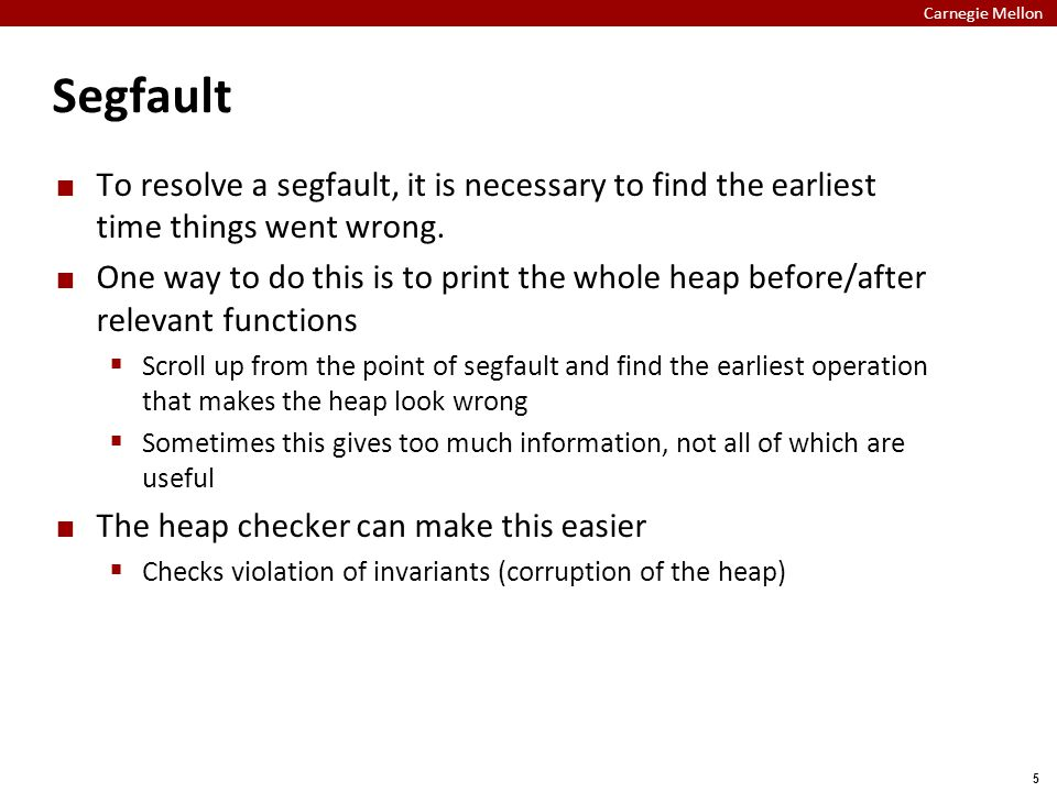 Carnegie Mellon 5 Segfault To resolve a segfault, it is necessary to find the earliest time things went wrong.