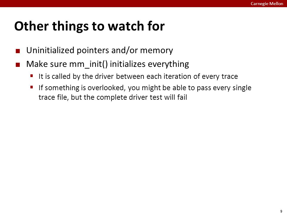 Carnegie Mellon 9 Other things to watch for Uninitialized pointers and/or memory Make sure mm_init() initializes everything  It is called by the driver between each iteration of every trace  If something is overlooked, you might be able to pass every single trace file, but the complete driver test will fail