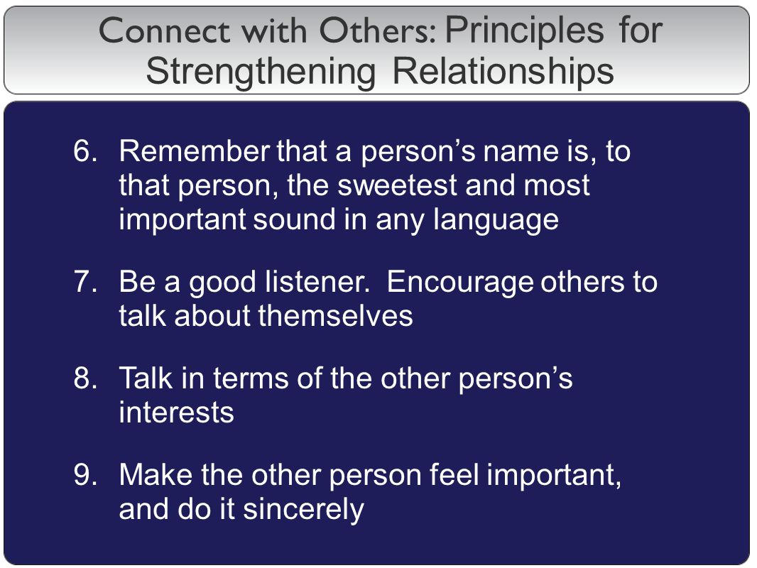 6.Remember that a person's name is, to that person, the sweetest and most important sound in any language 7.Be a good listener.