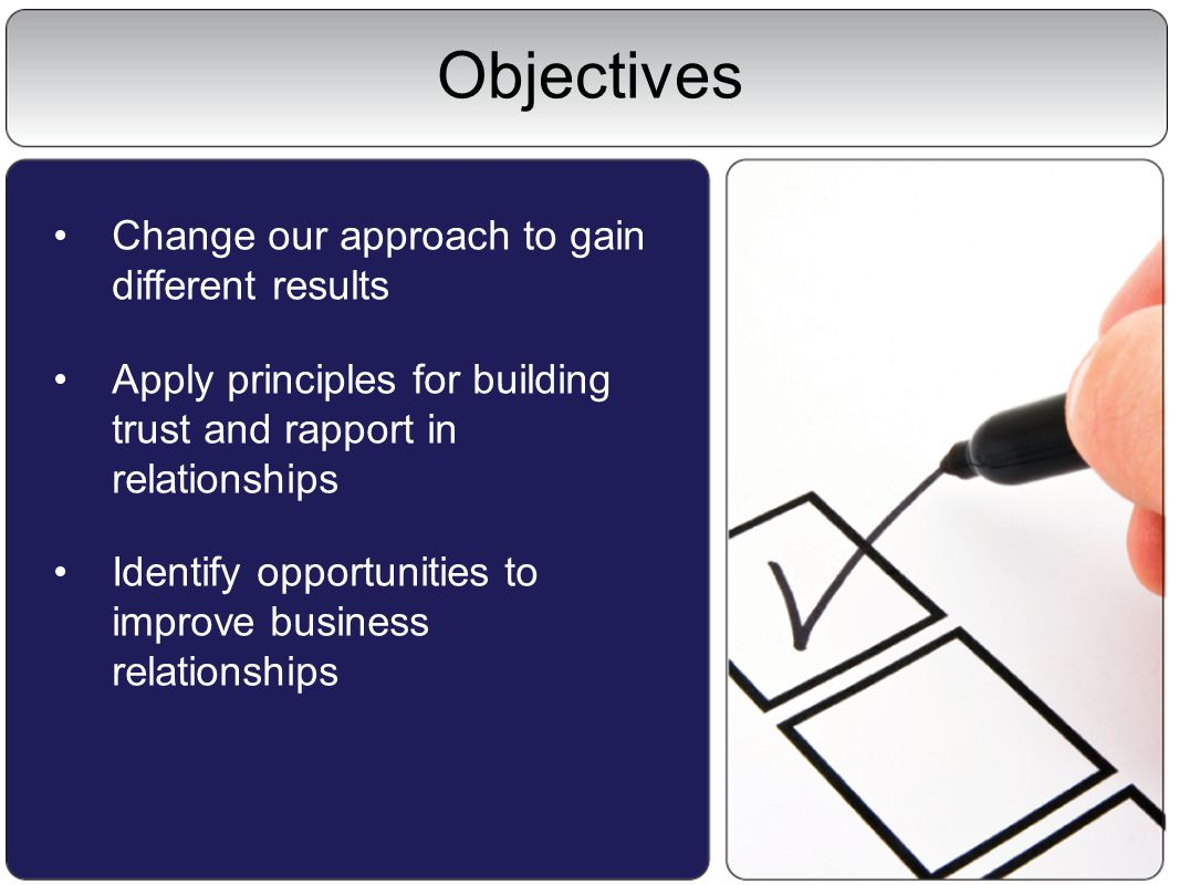 Objectives Change our approach to gain different results Apply principles for building trust and rapport in relationships Identify opportunities to improve business relationships
