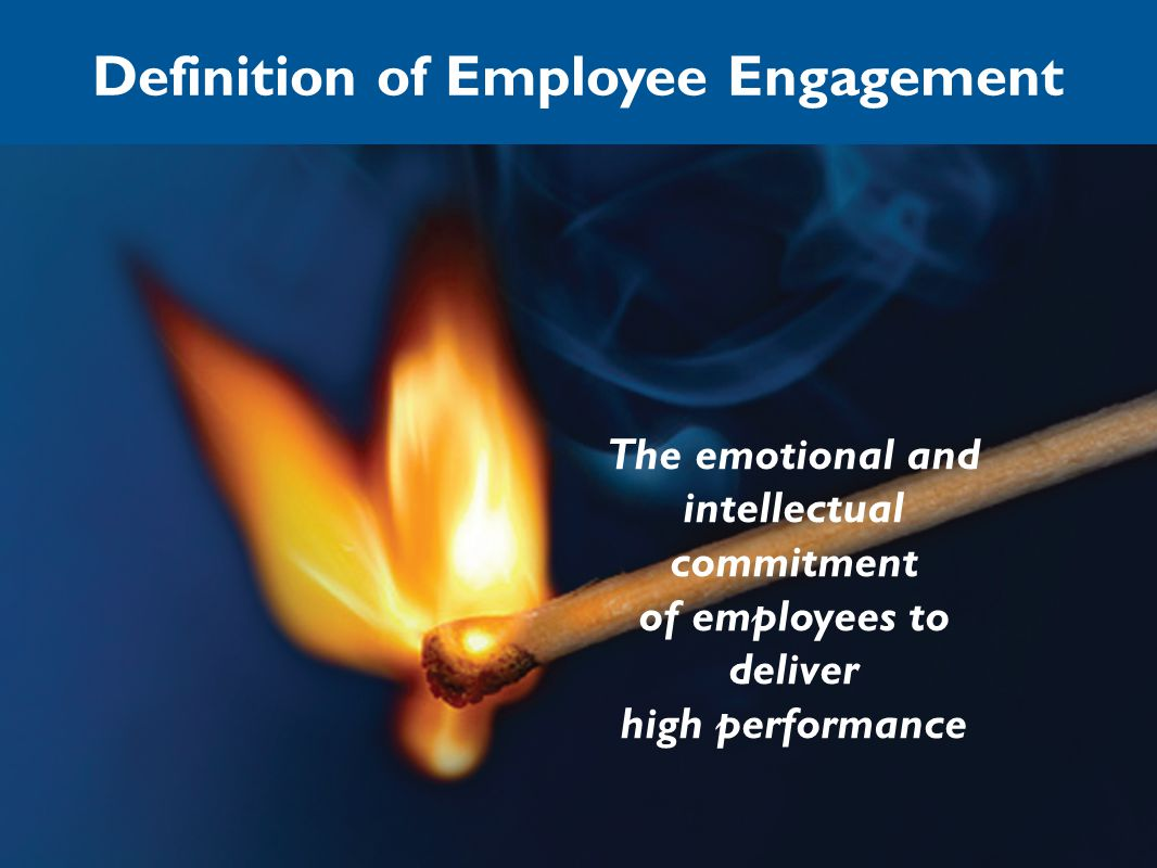 Definition of Employee Engagement The emotional and intellectual commitment of employees to deliver high performance