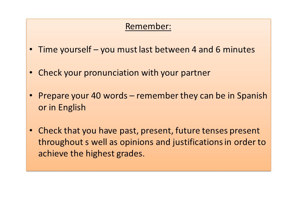 Remember: Time yourself – you must last between 4 and 6 minutes Check your pronunciation with your partner Prepare your 40 words – remember they can be in Spanish or in English Check that you have past, present, future tenses present throughout s well as opinions and justifications in order to achieve the highest grades.