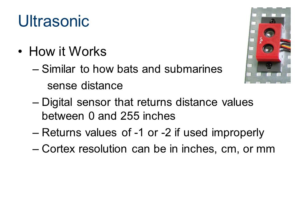 Ultrasonic How it Works –Similar to how bats and submarines sense distance –Digital sensor that returns distance values between 0 and 255 inches –Returns values of -1 or -2 if used improperly –Cortex resolution can be in inches, cm, or mm