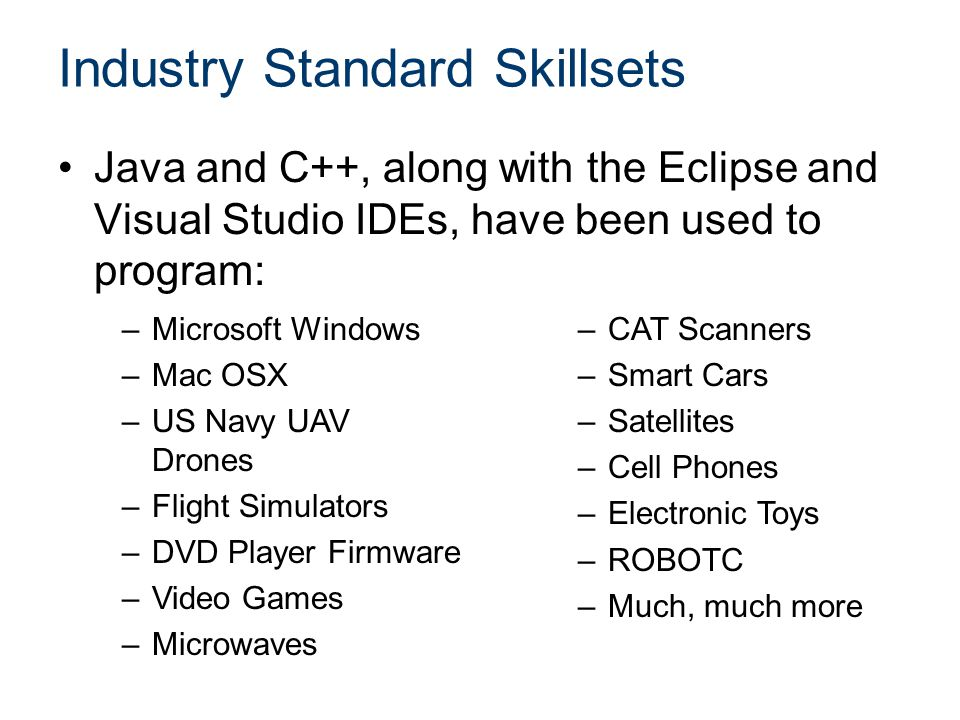 Industry Standard Skillsets Java and C++, along with the Eclipse and Visual Studio IDEs, have been used to program: –Microsoft Windows –Mac OSX –US Navy UAV Drones –Flight Simulators –DVD Player Firmware –Video Games –Microwaves –CAT Scanners –Smart Cars –Satellites –Cell Phones –Electronic Toys –ROBOTC –Much, much more