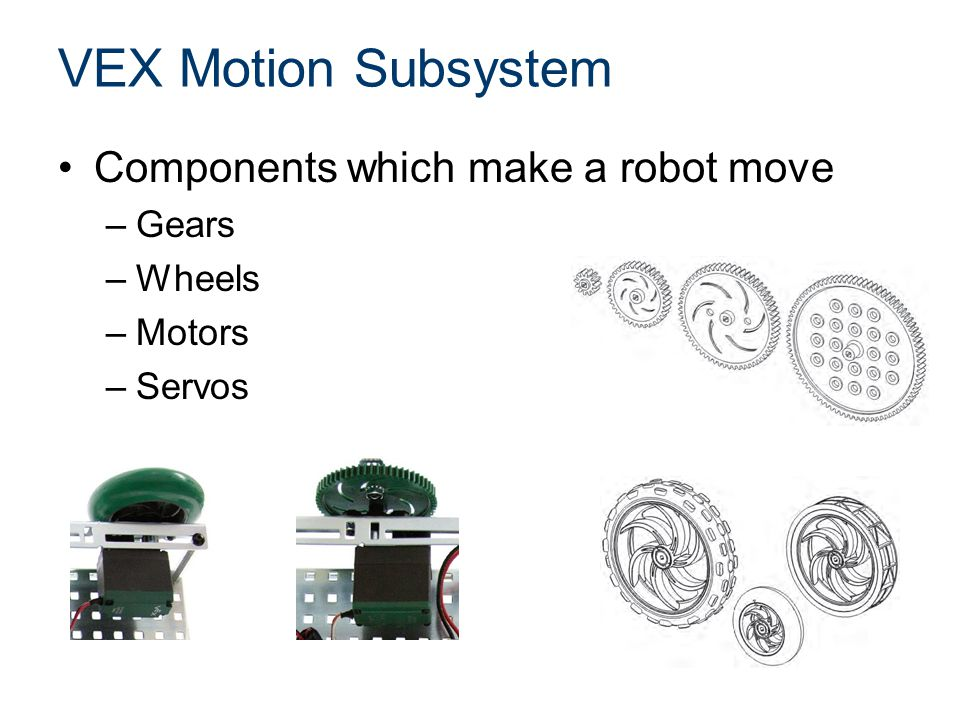 VEX Motion Subsystem Components which make a robot move –Gears –Wheels –Motors –Servos