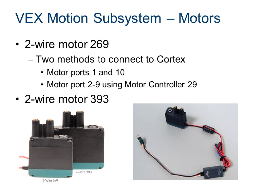 VEX Motion Subsystem – Motors 2-wire motor 269 –Two methods to connect to Cortex Motor ports 1 and 10 Motor port 2-9 using Motor Controller 29 2-wire motor 393