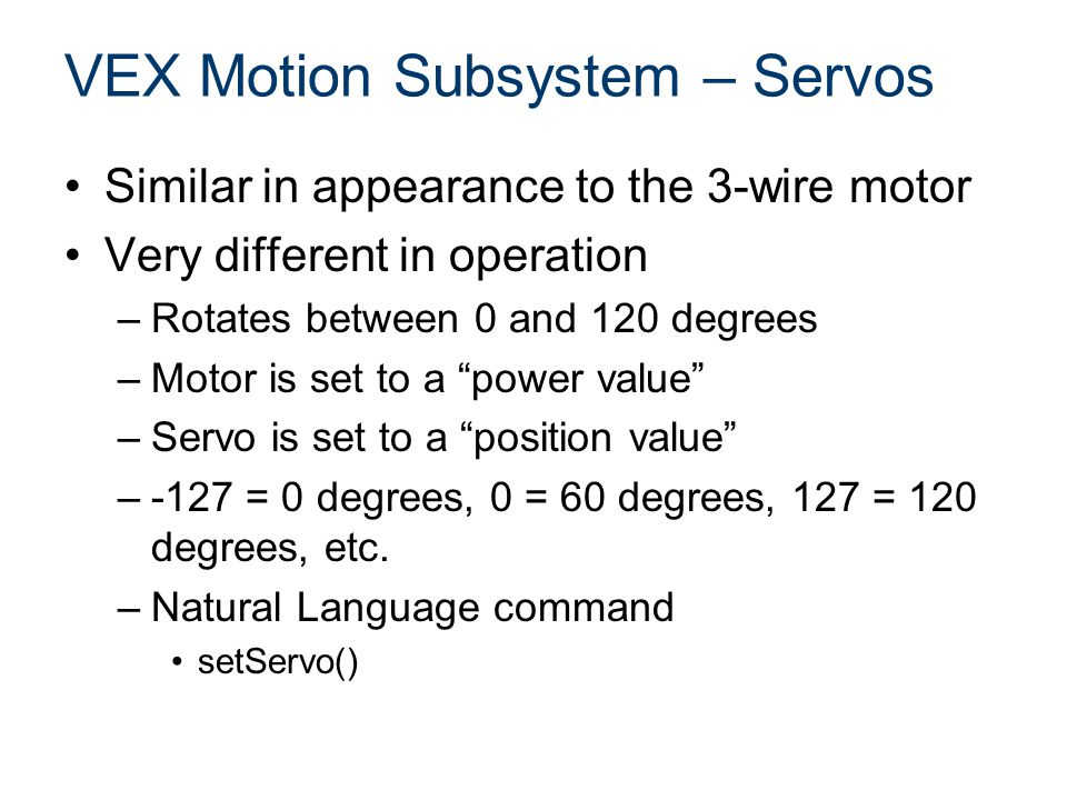 VEX Motion Subsystem – Servos Similar in appearance to the 3-wire motor Very different in operation –Rotates between 0 and 120 degrees –Motor is set to a power value –Servo is set to a position value –-127 = 0 degrees, 0 = 60 degrees, 127 = 120 degrees, etc.