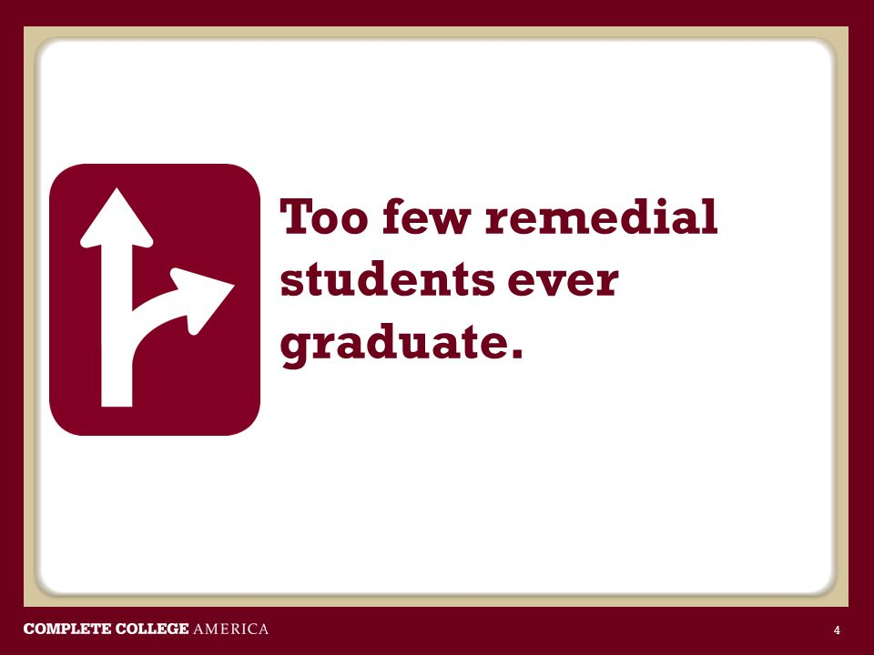 Too few remedial students ever graduate. 4