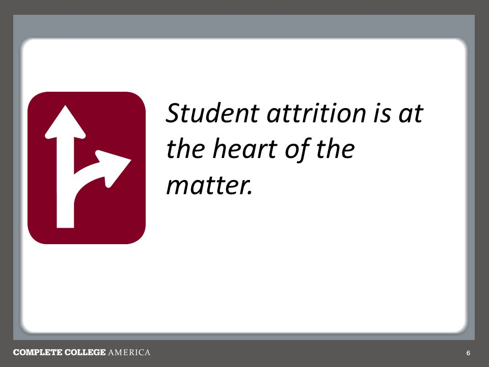 6 Student attrition is at the heart of the matter.