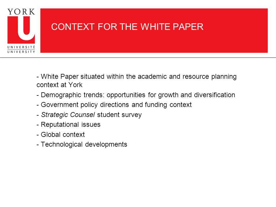CONTEXT FOR THE WHITE PAPER - White Paper situated within the academic and resource planning context at York - Demographic trends: opportunities for growth and diversification - Government policy directions and funding context - Strategic Counsel student survey - Reputational issues - Global context - Technological developments