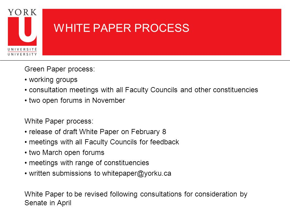 WHITE PAPER PROCESS Green Paper process: working groups consultation meetings with all Faculty Councils and other constituencies two open forums in November White Paper process: release of draft White Paper on February 8 meetings with all Faculty Councils for feedback two March open forums meetings with range of constituencies written submissions to White Paper to be revised following consultations for consideration by Senate in April