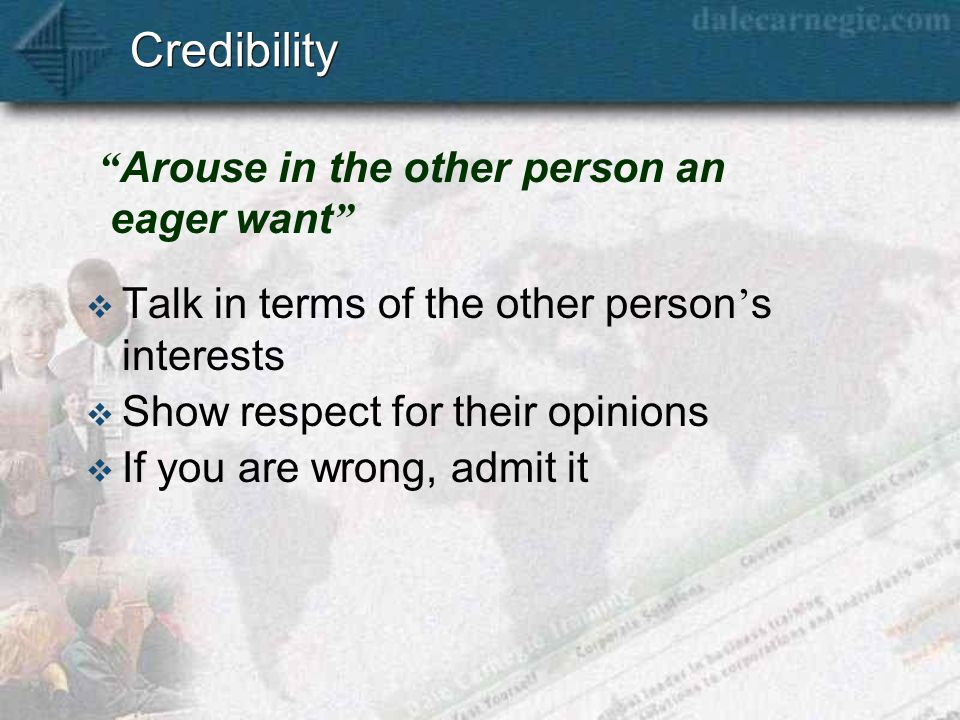 Credibility  Talk in terms of the other person ' s interests  Show respect for their opinions  If you are wrong, admit it Arouse in the other person an eager want