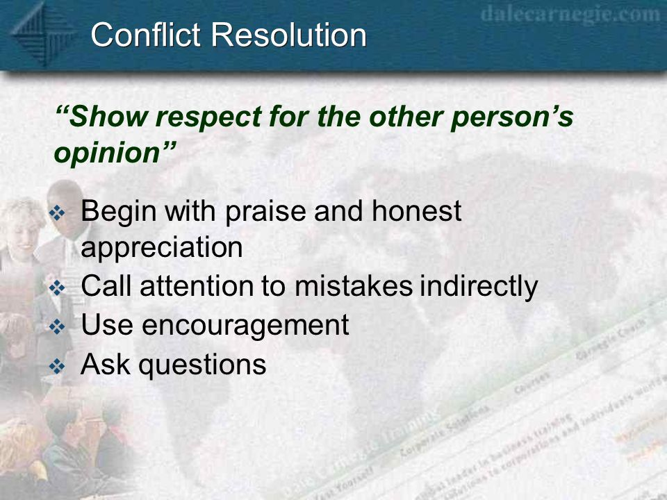 Conflict Resolution  Begin with praise and honest appreciation  Call attention to mistakes indirectly  Use encouragement  Ask questions Show respect for the other person's opinion