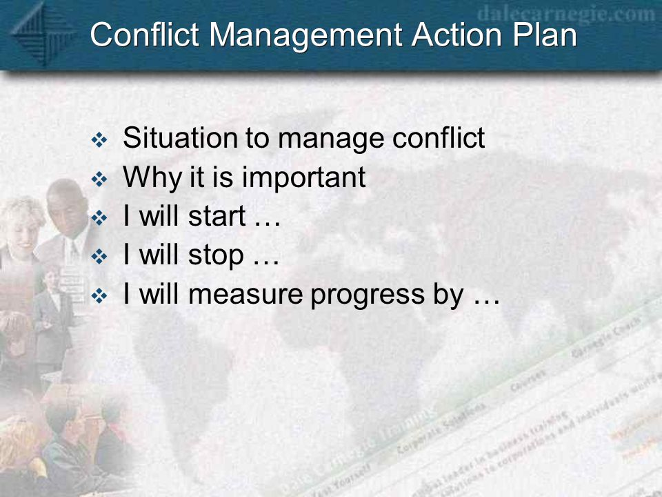 Conflict Management Action Plan  Situation to manage conflict  Why it is important  I will start …  I will stop …  I will measure progress by …