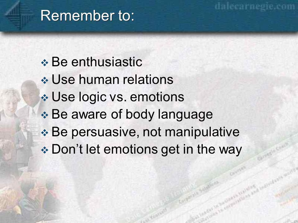 Remember to:  Be enthusiastic  Use human relations  Use logic vs.