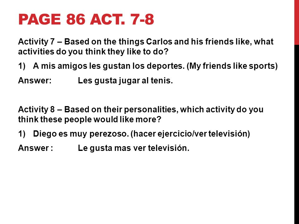 PAGE 86 ACT. 7-8 Activity 7 – Based on the things Carlos and his friends like, what activities do you think they like to do? 1)A mis amigos les gustan
