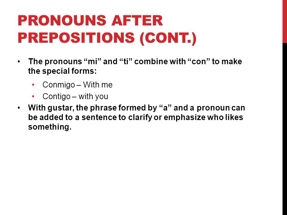 "PRONOUNS AFTER PREPOSITIONS (CONT.) The pronouns ""mi"" and ""ti"" combine with ""con"" to make the special forms: Conmigo – With me Contigo – with you With"