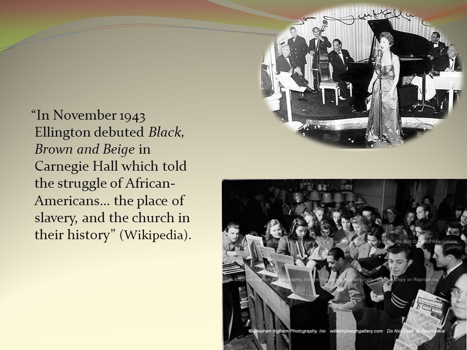 In November 1943 Ellington debuted Black, Brown and Beige in Carnegie Hall which told the struggle of African- Americans… the place of slavery, and the church in their history (Wikipedia).