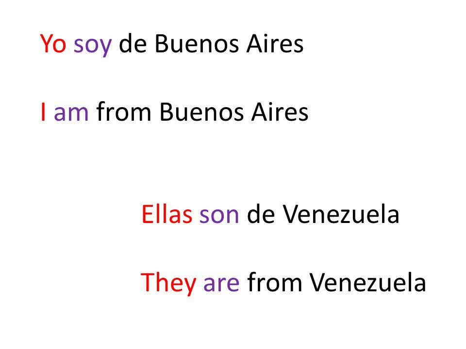 Yo soy de Buenos Aires I am from Buenos Aires Ellas son de Venezuela They are from Venezuela