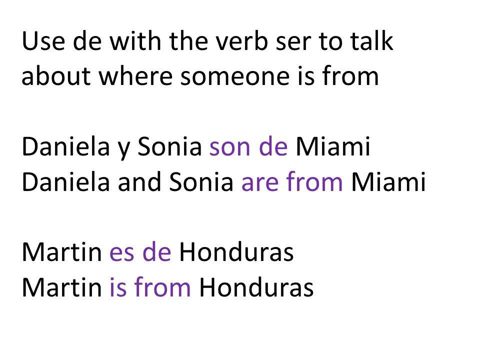 Use de with the verb ser to talk about where someone is from Daniela y Sonia son de Miami Daniela and Sonia are from Miami Martin es de Honduras Martin is from Honduras