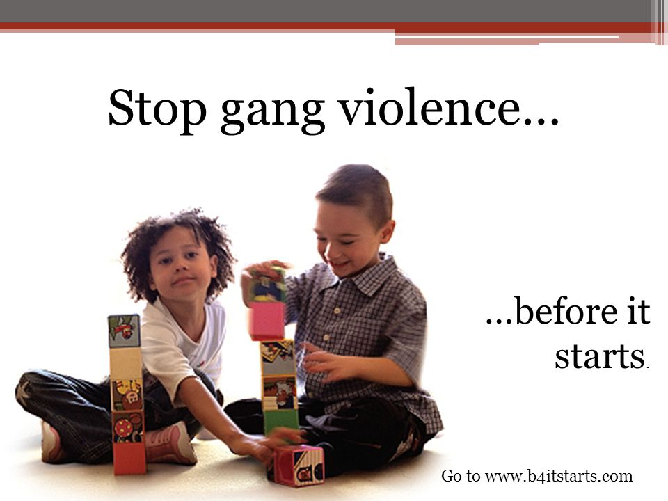 Stop gang violence… …before it starts. Go to www.b4itstarts.com