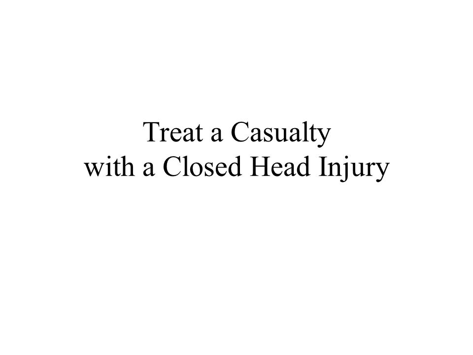 Treat a Casualty with a Closed Head Injury