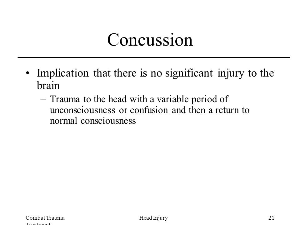 Combat Trauma Treatment 21Head Injury Concussion Implication that there is no significant injury to the brain –Trauma to the head with a variable period of unconsciousness or confusion and then a return to normal consciousness