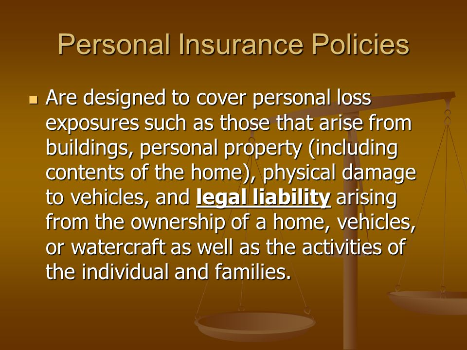 Personal Insurance Policies Are designed to cover personal loss exposures such as those that arise from buildings, personal property (including contents of the home), physical damage to vehicles, and legal liability arising from the ownership of a home, vehicles, or watercraft as well as the activities of the individual and families.