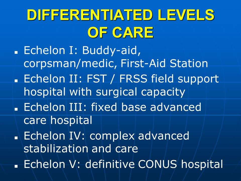 DIFFERENTIATED LEVELS OF CARE Echelon I: Buddy-aid, corpsman/medic, First-Aid Station Echelon II: FST / FRSS field support hospital with surgical capacity Echelon III: fixed base advanced care hospital Echelon IV: complex advanced stabilization and care Echelon V: definitive CONUS hospital