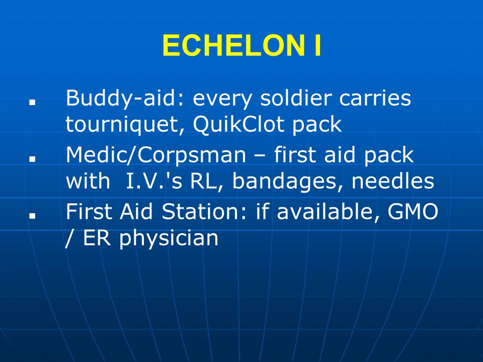 ECHELON I Buddy-aid: every soldier carries tourniquet, QuikClot pack Medic/Corpsman – first aid pack with I.V. s RL, bandages, needles First Aid Station: if available, GMO / ER physician