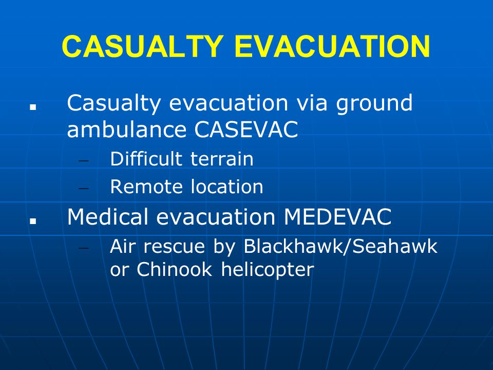 CASUALTY EVACUATION Casualty evacuation via ground ambulance CASEVAC – Difficult terrain – Remote location Medical evacuation MEDEVAC – Air rescue by Blackhawk/Seahawk or Chinook helicopter