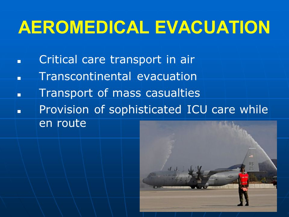 AEROMEDICAL EVACUATION Critical care transport in air Transcontinental evacuation Transport of mass casualties Provision of sophisticated ICU care while en route