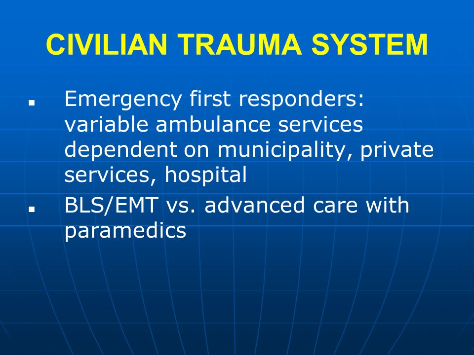 CIVILIAN TRAUMA SYSTEM Emergency first responders: variable ambulance services dependent on municipality, private services, hospital BLS/EMT vs.