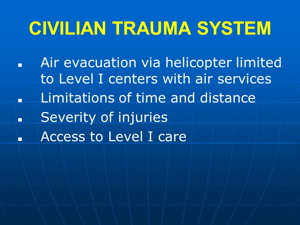 CIVILIAN TRAUMA SYSTEM Air evacuation via helicopter limited to Level I centers with air services Limitations of time and distance Severity of injuries Access to Level I care