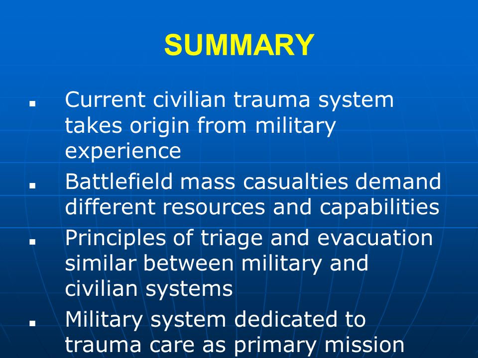 SUMMARY Current civilian trauma system takes origin from military experience Battlefield mass casualties demand different resources and capabilities Principles of triage and evacuation similar between military and civilian systems Military system dedicated to trauma care as primary mission