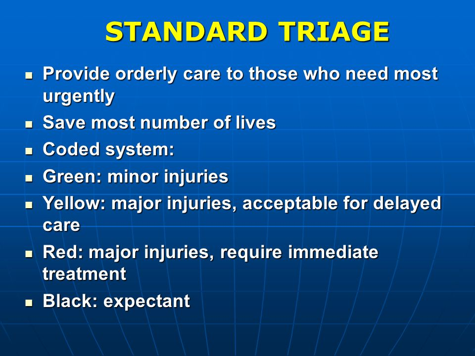 STANDARD TRIAGE Provide orderly care to those who need most urgently Provide orderly care to those who need most urgently Save most number of lives Save most number of lives Coded system: Coded system: Green: minor injuries Green: minor injuries Yellow: major injuries, acceptable for delayed care Yellow: major injuries, acceptable for delayed care Red: major injuries, require immediate treatment Red: major injuries, require immediate treatment Black: expectant Black: expectant