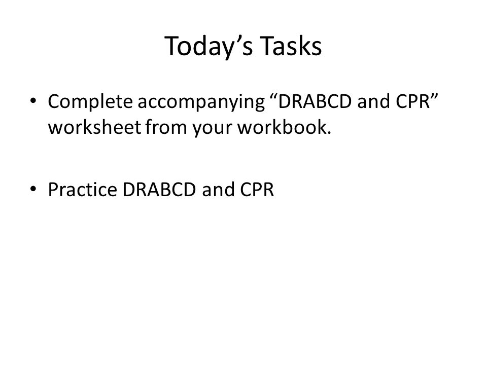 Today's Tasks Complete accompanying DRABCD and CPR worksheet from your workbook.