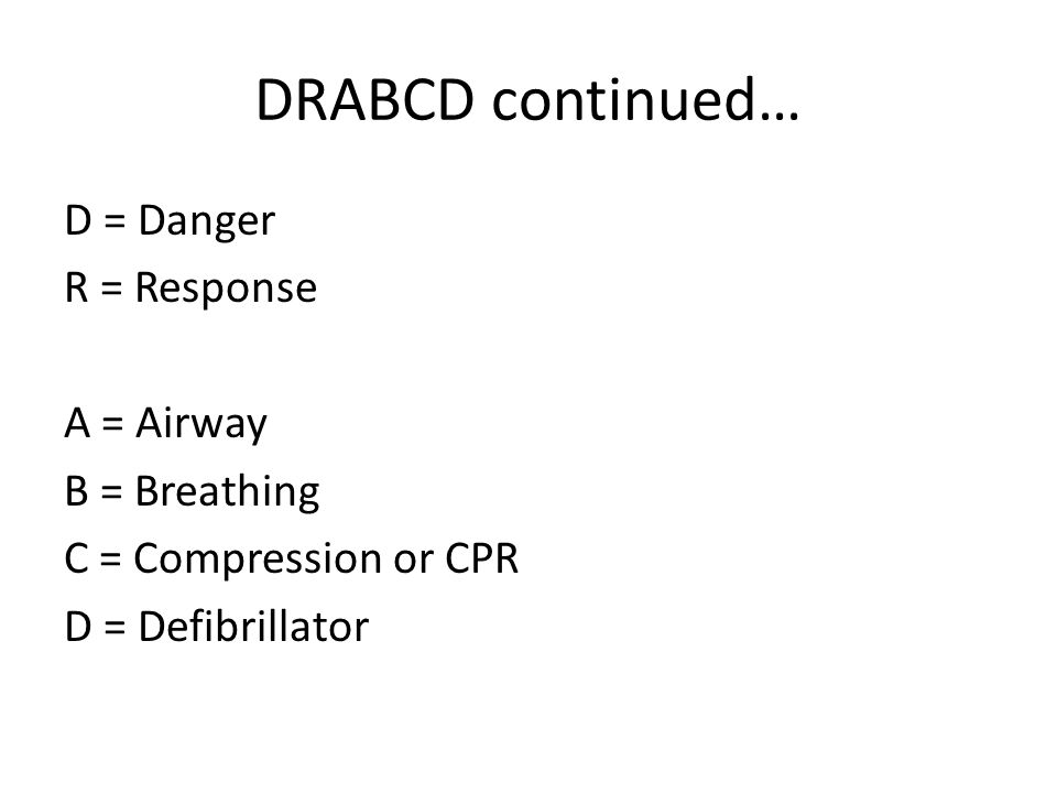 DRABCD continued… D = Danger R = Response A = Airway B = Breathing C = Compression or CPR D = Defibrillator