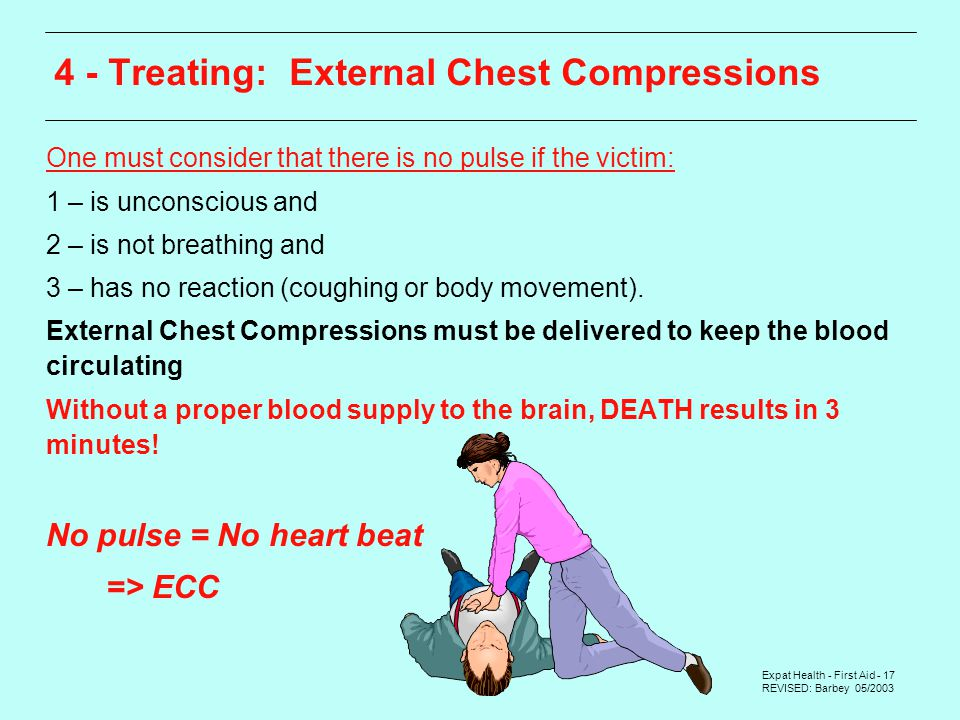 Expat Health - First Aid - 17 REVISED: Barbey 05/2003 One must consider that there is no pulse if the victim: 1 – is unconscious and 2 – is not breathing and 3 – has no reaction (coughing or body movement).